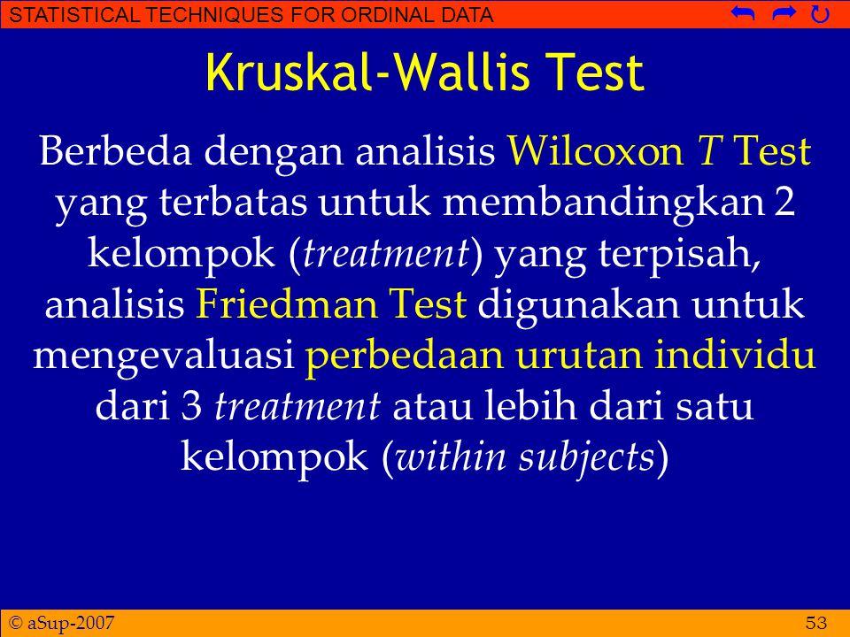 © aSup-2007 STATISTICAL TECHNIQUES FOR ORDINAL DATA   Kruskal-Wallis Test Berbeda dengan analisis Wilcoxon T Test yang terbatas untuk membandingkan 2 kelompok (treatment) yang terpisah, analisis Friedman Test digunakan untuk mengevaluasi perbedaan urutan individu dari 3 treatment atau lebih dari satu kelompok (within subjects) 53