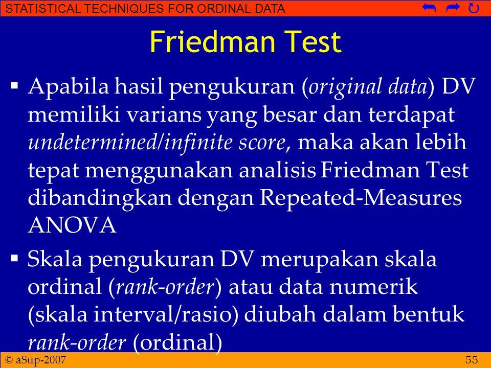 © aSup-2007 STATISTICAL TECHNIQUES FOR ORDINAL DATA   Friedman Test  Apabila hasil pengukuran (original data) DV memiliki varians yang besar dan terdapat undetermined/infinite score, maka akan lebih tepat menggunakan analisis Friedman Test dibandingkan dengan Repeated-Measures ANOVA  Skala pengukuran DV merupakan skala ordinal (rank-order) atau data numerik (skala interval/rasio) diubah dalam bentuk rank-order (ordinal) 55