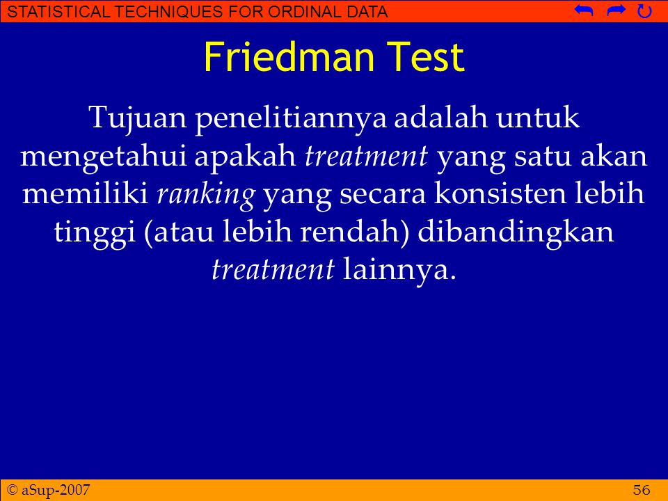 © aSup-2007 STATISTICAL TECHNIQUES FOR ORDINAL DATA   Friedman Test Tujuan penelitiannya adalah untuk mengetahui apakah treatment yang satu akan memiliki ranking yang secara konsisten lebih tinggi (atau lebih rendah) dibandingkan treatment lainnya.