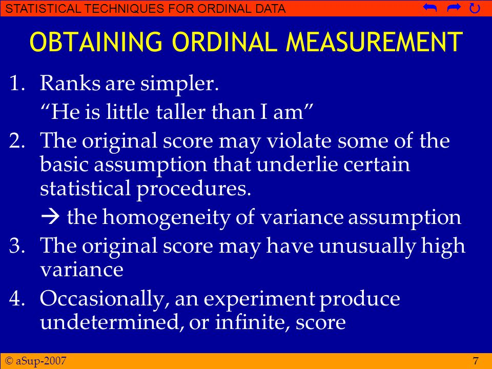 © aSup-2007 STATISTICAL TECHNIQUES FOR ORDINAL DATA   7 OBTAINING ORDINAL MEASUREMENT 1.Ranks are simpler.