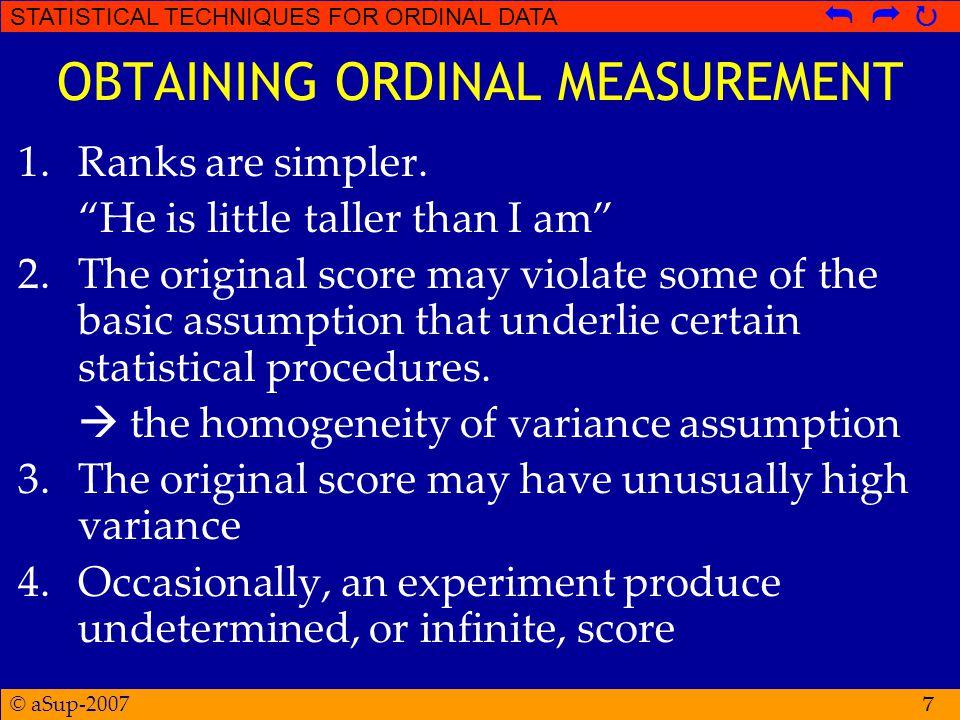 © aSup-2007 STATISTICAL TECHNIQUES FOR ORDINAL DATA   Hipotesis Kruskal-Wallis Test  H 0 : tidak ada kecenderungan bahwa ranking pada treatment tertentu akan secara sistematis lebih tinggi (atau lebih rendah) dibandingkan ranking pada treatment yang lain.