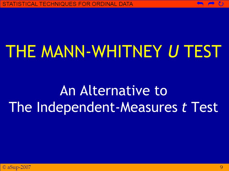 © aSup-2007 STATISTICAL TECHNIQUES FOR ORDINAL DATA   20 THE MANN-WHITNEY U … is the smaller U See Table B.9A To be significant for any given n A and n B, the obtained U must be equal to or less than the critical value in the table.