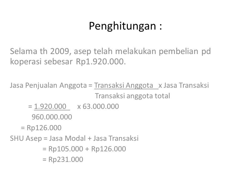 Penghitungan : Selama th 2009, asep telah melakukan pembelian pd koperasi sebesar Rp1.920.000. Jasa Penjualan Anggota = Transaksi Anggota x Jasa Trans