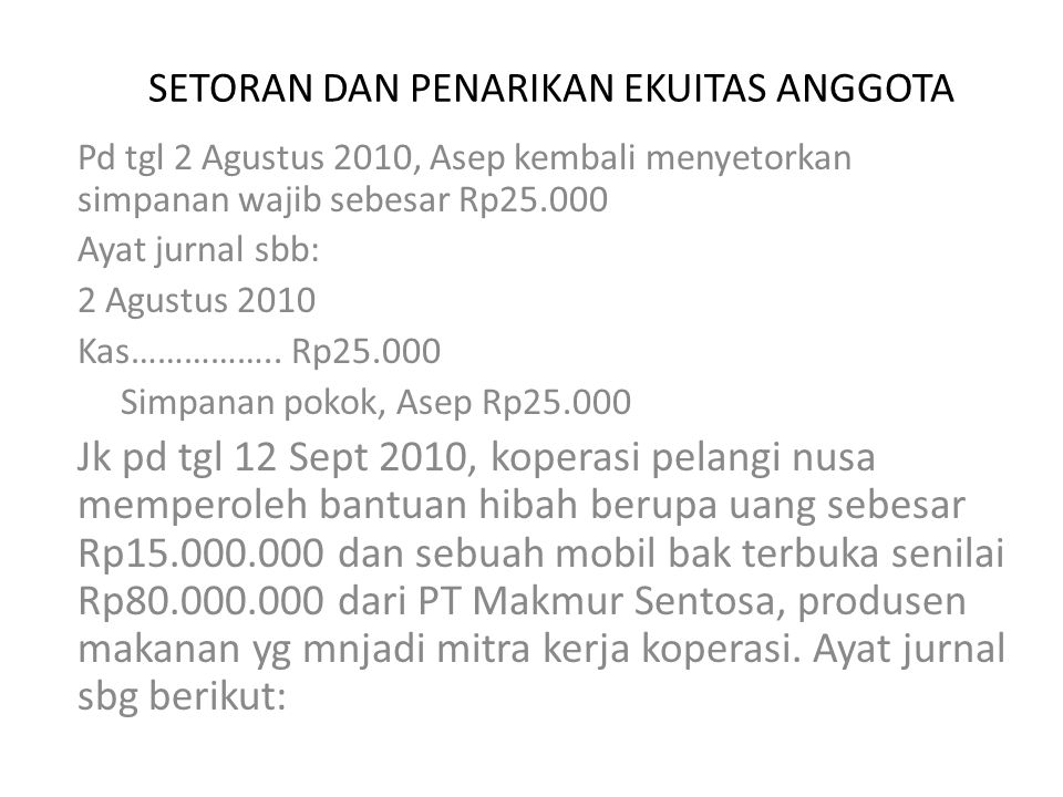 SETORAN DAN PENARIKAN EKUITAS ANGGOTA Pd tgl 2 Agustus 2010, Asep kembali menyetorkan simpanan wajib sebesar Rp25.000 Ayat jurnal sbb: 2 Agustus 2010