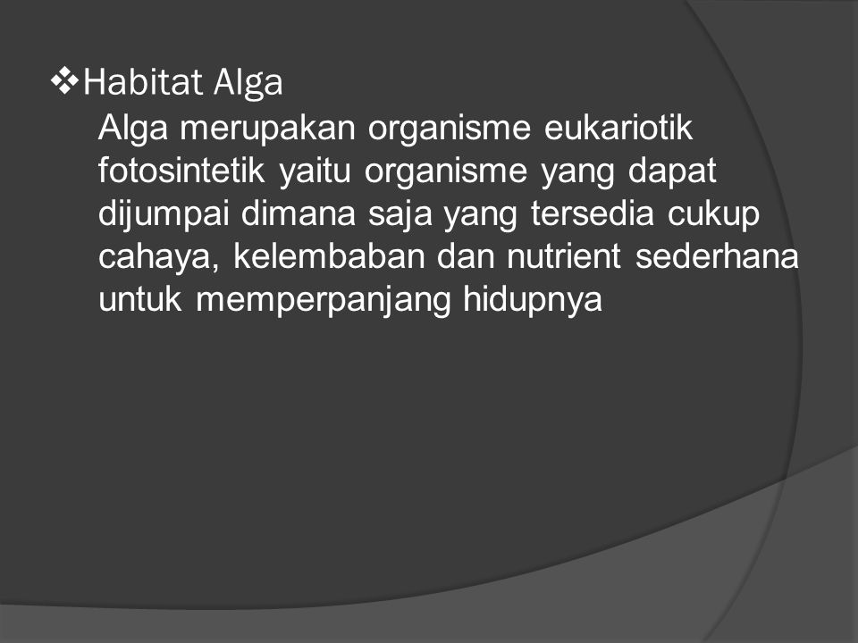  Habitat Alga Alga merupakan organisme eukariotik fotosintetik yaitu organisme yang dapat dijumpai dimana saja yang tersedia cukup cahaya, kelembaban