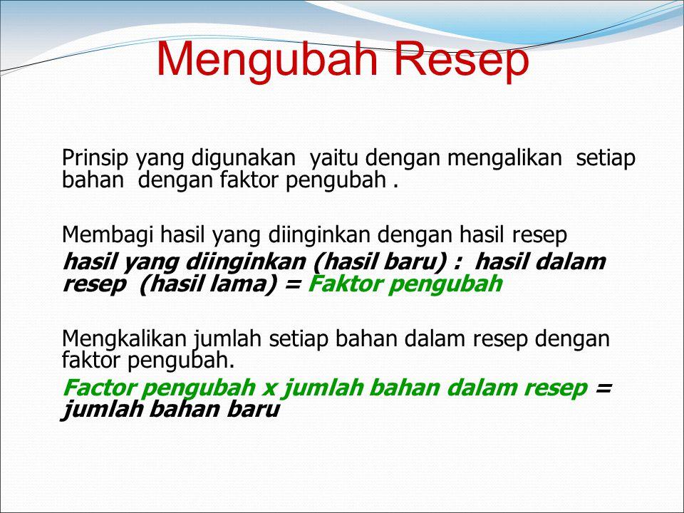 Mengubah Resep Prinsip yang digunakan yaitu dengan mengalikan setiap bahan dengan faktor pengubah.