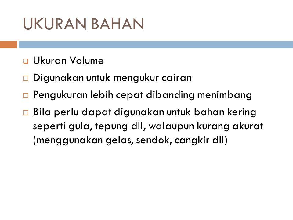 UKURAN BAHAN  Ukuran Volume  Digunakan untuk mengukur cairan  Pengukuran lebih cepat dibanding menimbang  Bila perlu dapat digunakan untuk bahan k