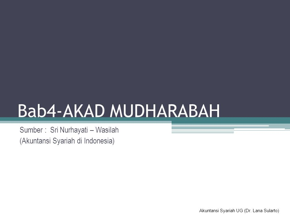 Akuntansi Syariah UG (Dr. Lana Sularto) Bab4-AKAD MUDHARABAH Sumber : Sri Nurhayati – Wasilah (Akuntansi Syariah di Indonesia)