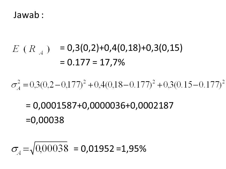 Jawab : = 0,3(0,2)+0,4(0,18)+0,3(0,15) = 0.177 = 17,7% = 0,0001587+0,0000036+0,0002187 =0,00038 = 0,01952 =1,95%