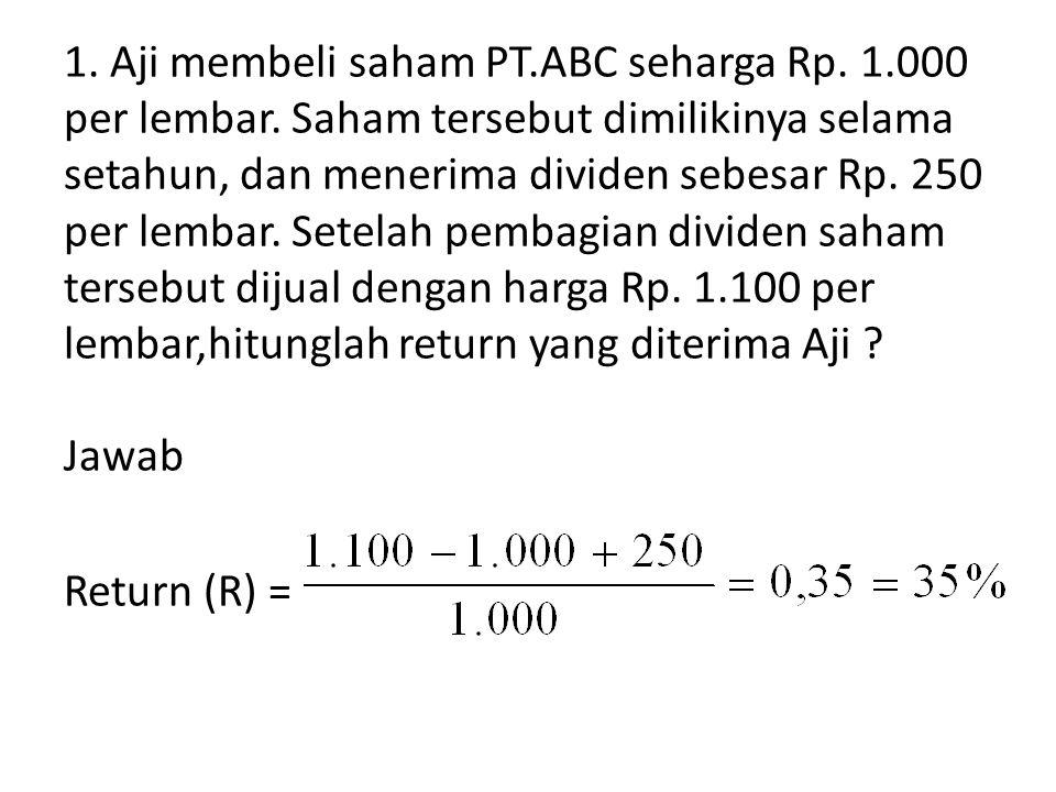 1. Aji membeli saham PT.ABC seharga Rp. 1.000 per lembar. Saham tersebut dimilikinya selama setahun, dan menerima dividen sebesar Rp. 250 per lembar.