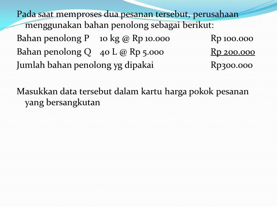 Pada saat memproses dua pesanan tersebut, perusahaan menggunakan bahan penolong sebagai berikut: Bahan penolong P10 kg @ Rp 10.000Rp 100.000 Bahan pen