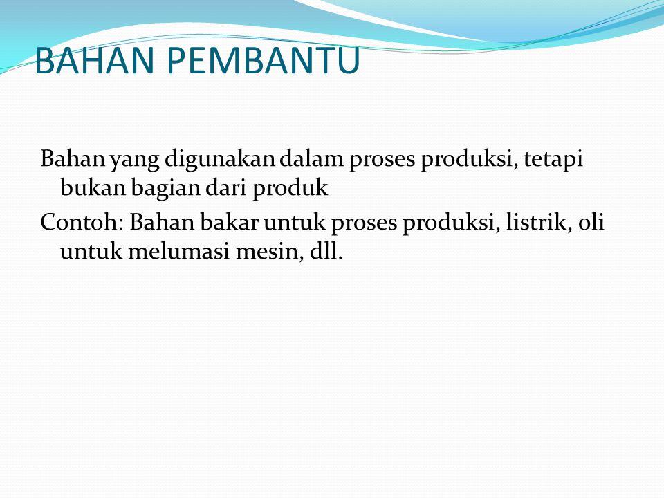 BAHAN PEMBANTU Bahan yang digunakan dalam proses produksi, tetapi bukan bagian dari produk Contoh: Bahan bakar untuk proses produksi, listrik, oli unt