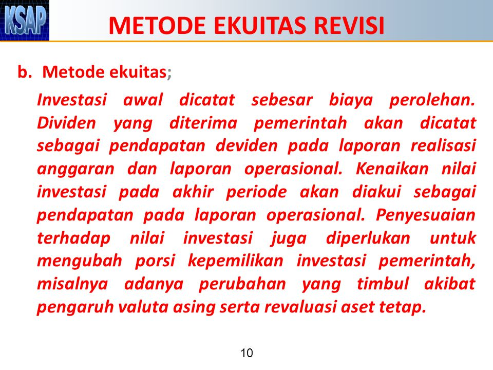 10 METODE EKUITAS REVISI b.Metode ekuitas; Investasi awal dicatat sebesar biaya perolehan. Dividen yang diterima pemerintah akan dicatat sebagai penda