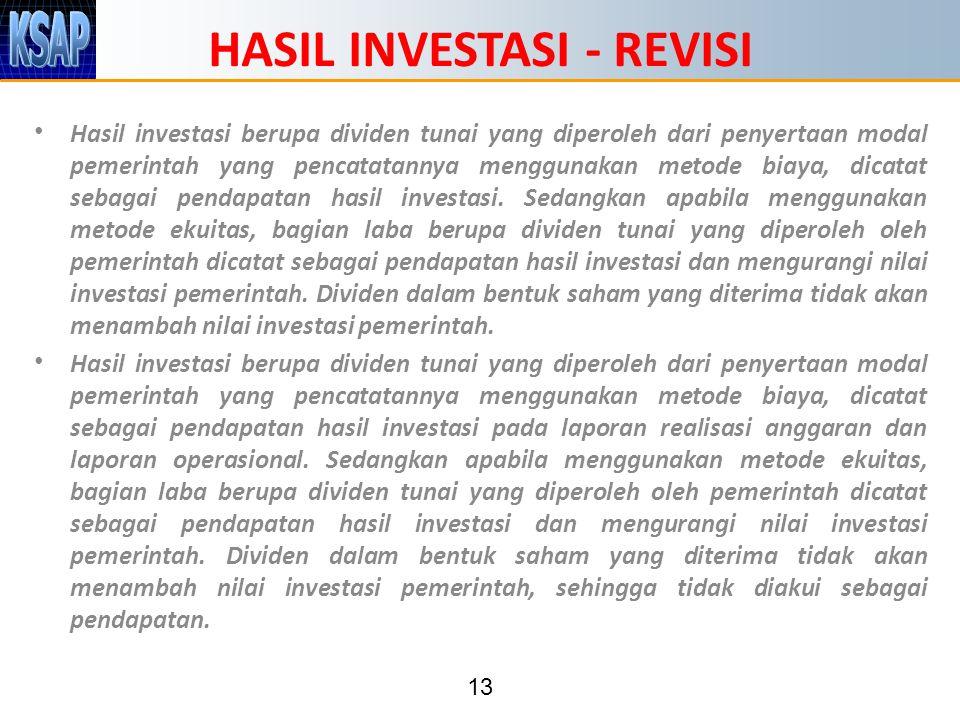 13 HASIL INVESTASI - REVISI Hasil investasi berupa dividen tunai yang diperoleh dari penyertaan modal pemerintah yang pencatatannya menggunakan metode biaya, dicatat sebagai pendapatan hasil investasi.
