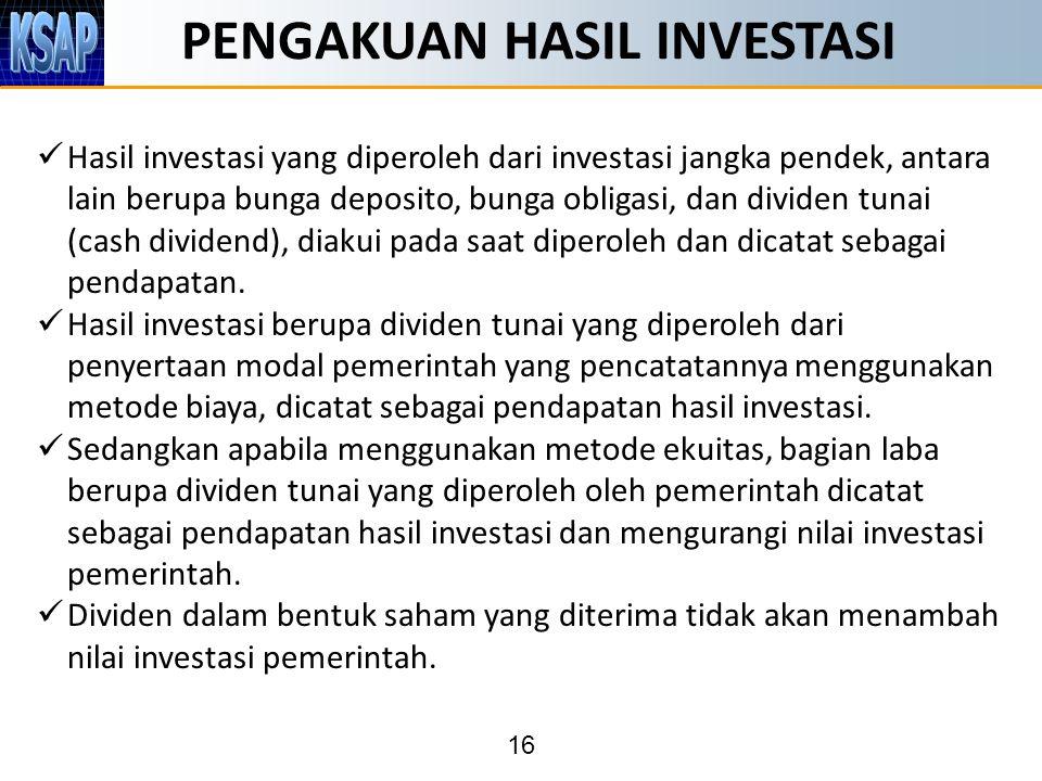 16 PENGAKUAN HASIL INVESTASI Hasil investasi yang diperoleh dari investasi jangka pendek, antara lain berupa bunga deposito, bunga obligasi, dan dividen tunai (cash dividend), diakui pada saat diperoleh dan dicatat sebagai pendapatan.