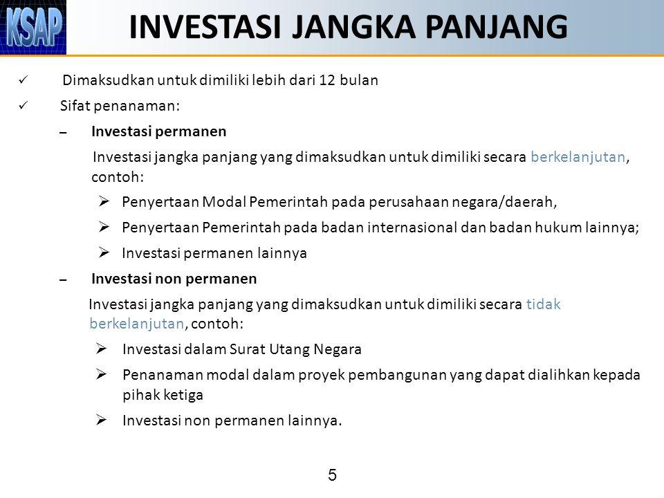 5 INVESTASI JANGKA PANJANG Dimaksudkan untuk dimiliki lebih dari 12 bulan Sifat penanaman: – Investasi permanen Investasi jangka panjang yang dimaksudkan untuk dimiliki secara berkelanjutan, contoh:  Penyertaan Modal Pemerintah pada perusahaan negara/daerah,  Penyertaan Pemerintah pada badan internasional dan badan hukum lainnya;  Investasi permanen lainnya – Investasi non permanen Investasi jangka panjang yang dimaksudkan untuk dimiliki secara tidak berkelanjutan, contoh:  Investasi dalam Surat Utang Negara  Penanaman modal dalam proyek pembangunan yang dapat dialihkan kepada pihak ketiga  Investasi non permanen lainnya.