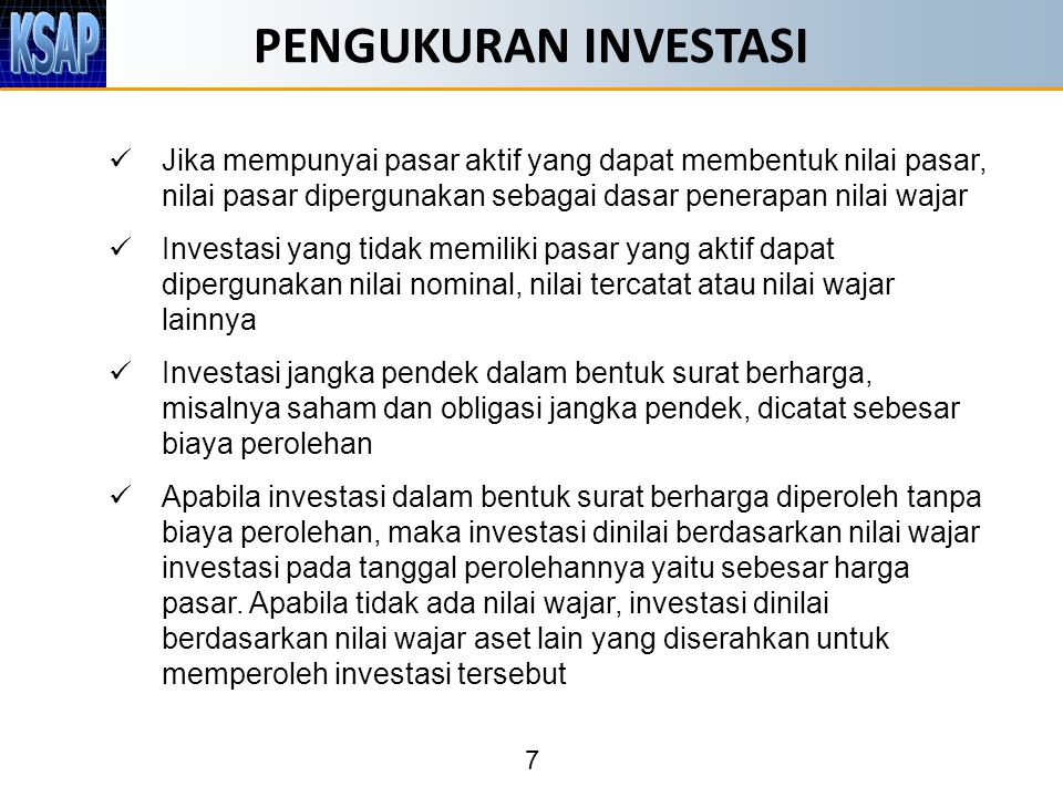 7 PENGUKURAN INVESTASI Jika mempunyai pasar aktif yang dapat membentuk nilai pasar, nilai pasar dipergunakan sebagai dasar penerapan nilai wajar Inves
