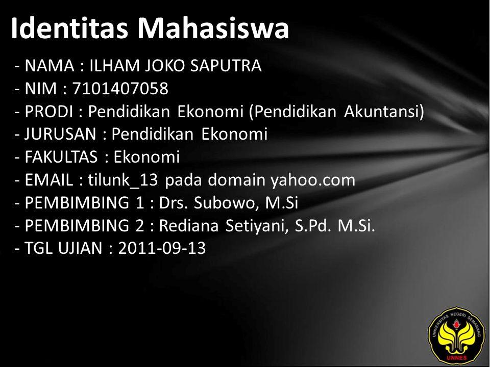 Identitas Mahasiswa - NAMA : ILHAM JOKO SAPUTRA - NIM : 7101407058 - PRODI : Pendidikan Ekonomi (Pendidikan Akuntansi) - JURUSAN : Pendidikan Ekonomi - FAKULTAS : Ekonomi - EMAIL : tilunk_13 pada domain yahoo.com - PEMBIMBING 1 : Drs.