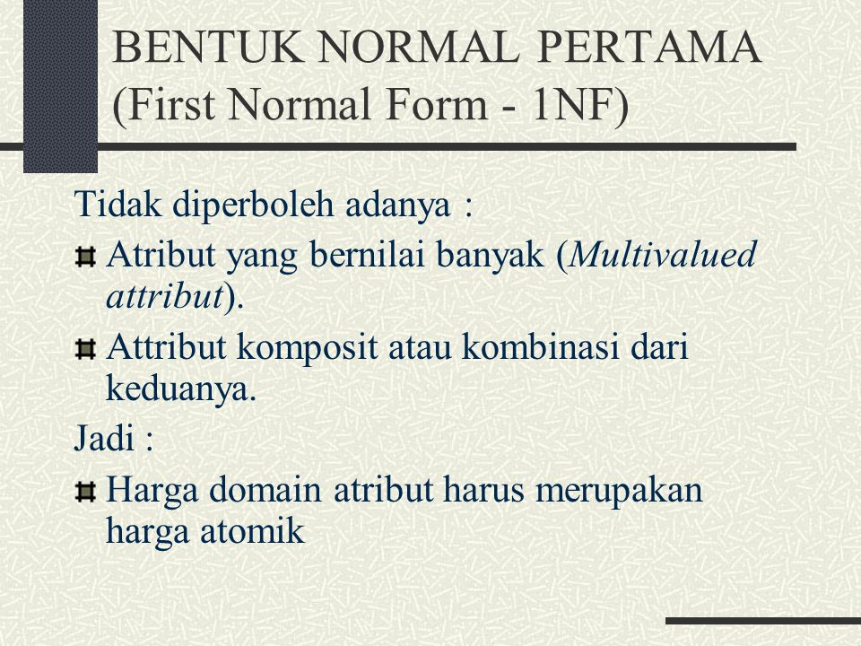 BENTUK NORMAL PERTAMA (First Normal Form - 1NF) Tidak diperboleh adanya : Atribut yang bernilai banyak (Multivalued attribut). Attribut komposit atau