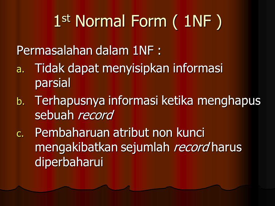 1 st Normal Form ( 1NF ) Permasalahan dalam 1NF : a. Tidak dapat menyisipkan informasi parsial b. Terhapusnya informasi ketika menghapus sebuah record