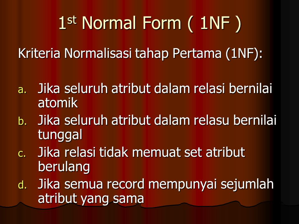 1 st Normal Form ( 1NF ) Kriteria Normalisasi tahap Pertama (1NF): a. Jika seluruh atribut dalam relasi bernilai atomik b. Jika seluruh atribut dalam