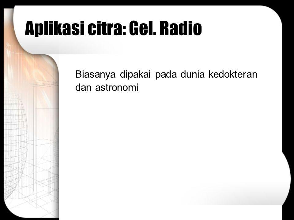 Aplikasi citra: Gel. Radio Biasanya dipakai pada dunia kedokteran dan astronomi