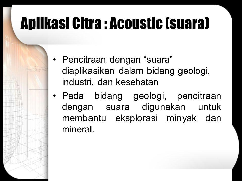 """Aplikasi Citra : Acoustic (suara) Pencitraan dengan """"suara"""" diaplikasikan dalam bidang geologi, industri, dan kesehatan Pada bidang geologi, pencitraa"""