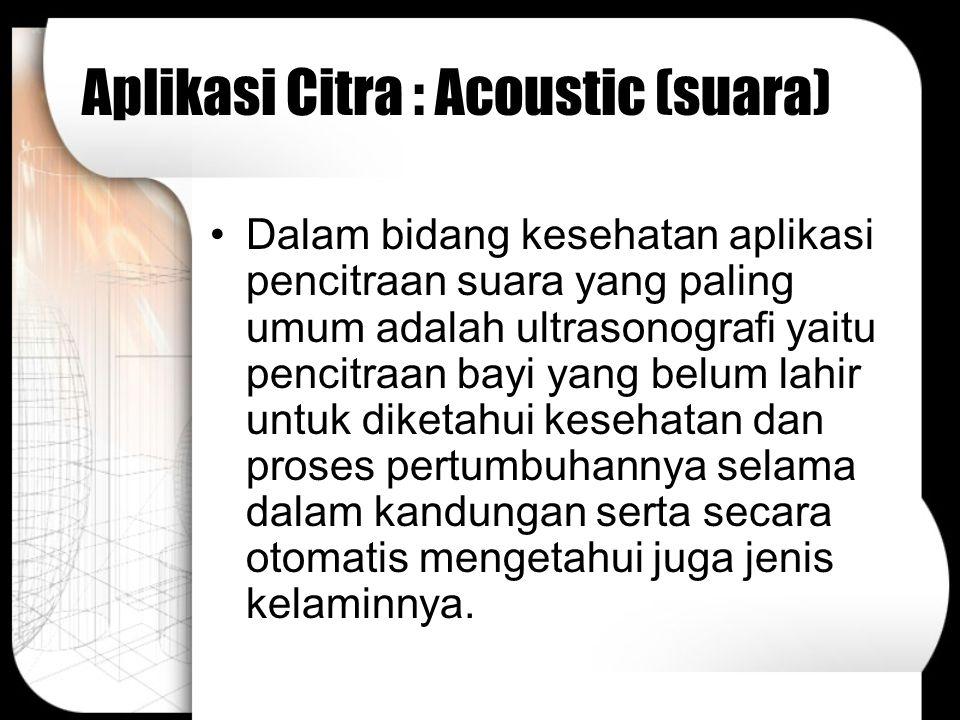 Aplikasi Citra : Acoustic (suara) Dalam bidang kesehatan aplikasi pencitraan suara yang paling umum adalah ultrasonografi yaitu pencitraan bayi yang b