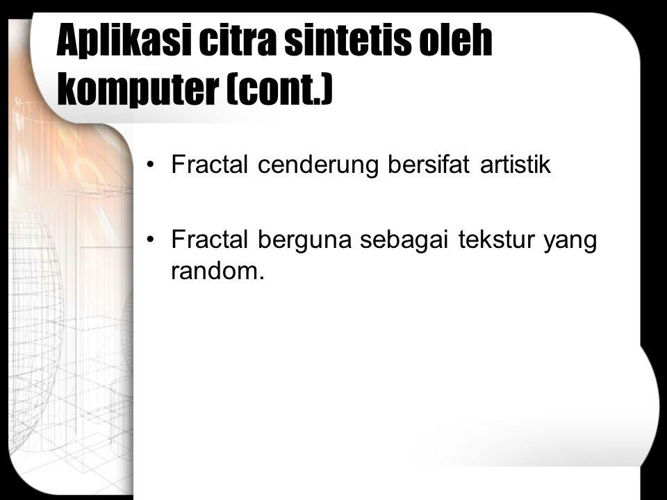 Aplikasi citra sintetis oleh komputer (cont.) Fractal cenderung bersifat artistik Fractal berguna sebagai tekstur yang random.