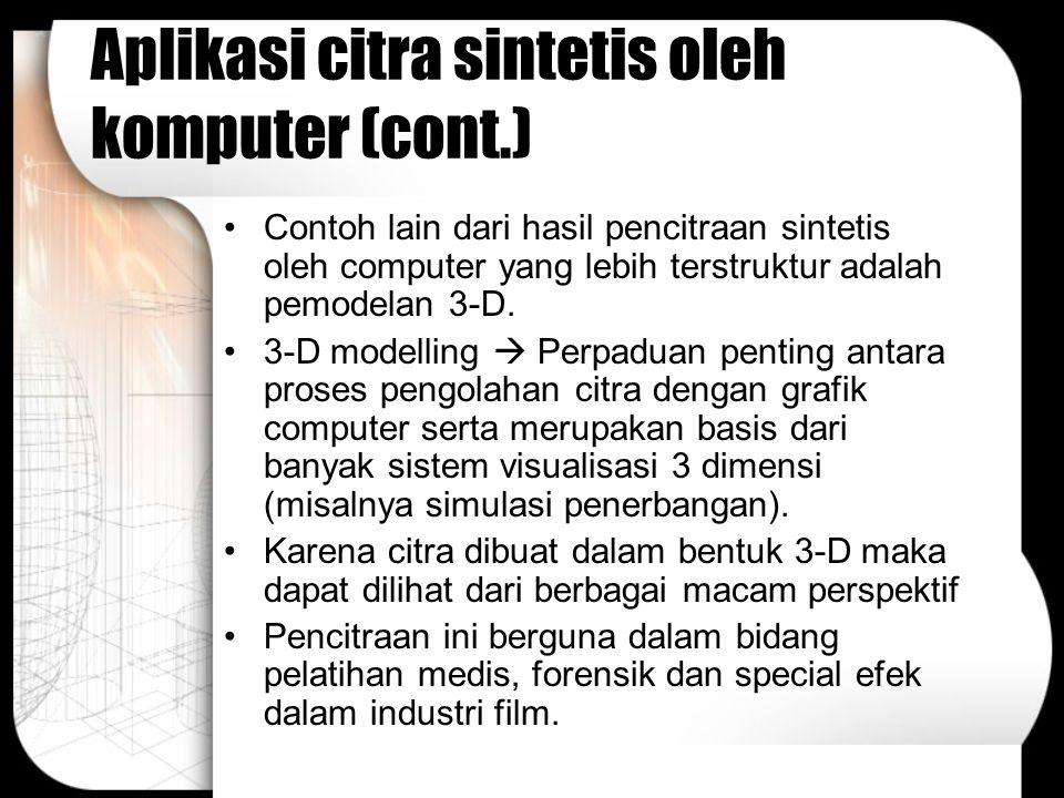 Aplikasi citra sintetis oleh komputer (cont.) Contoh lain dari hasil pencitraan sintetis oleh computer yang lebih terstruktur adalah pemodelan 3-D. 3-