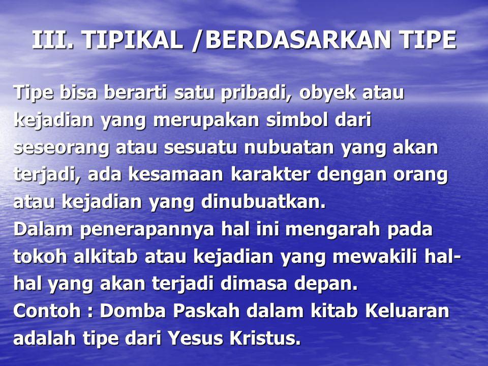 III. TIPIKAL /BERDASARKAN TIPE Tipe bisa berarti satu pribadi, obyek atau kejadian yang merupakan simbol dari seseorang atau sesuatu nubuatan yang aka