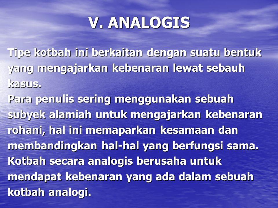 V. ANALOGIS Tipe kotbah ini berkaitan dengan suatu bentuk yang mengajarkan kebenaran lewat sebauh kasus. Para penulis sering menggunakan sebuah subyek