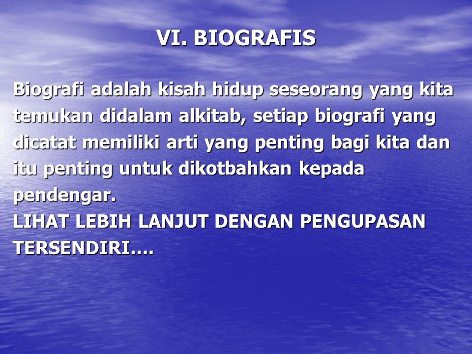 VI. BIOGRAFIS Biografi adalah kisah hidup seseorang yang kita temukan didalam alkitab, setiap biografi yang dicatat memiliki arti yang penting bagi ki