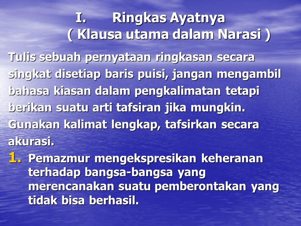 I.Ringkas Ayatnya ( Klausa utama dalam Narasi ) Tulis sebuah pernyataan ringkasan secara singkat disetiap baris puisi, jangan mengambil bahasa kiasan