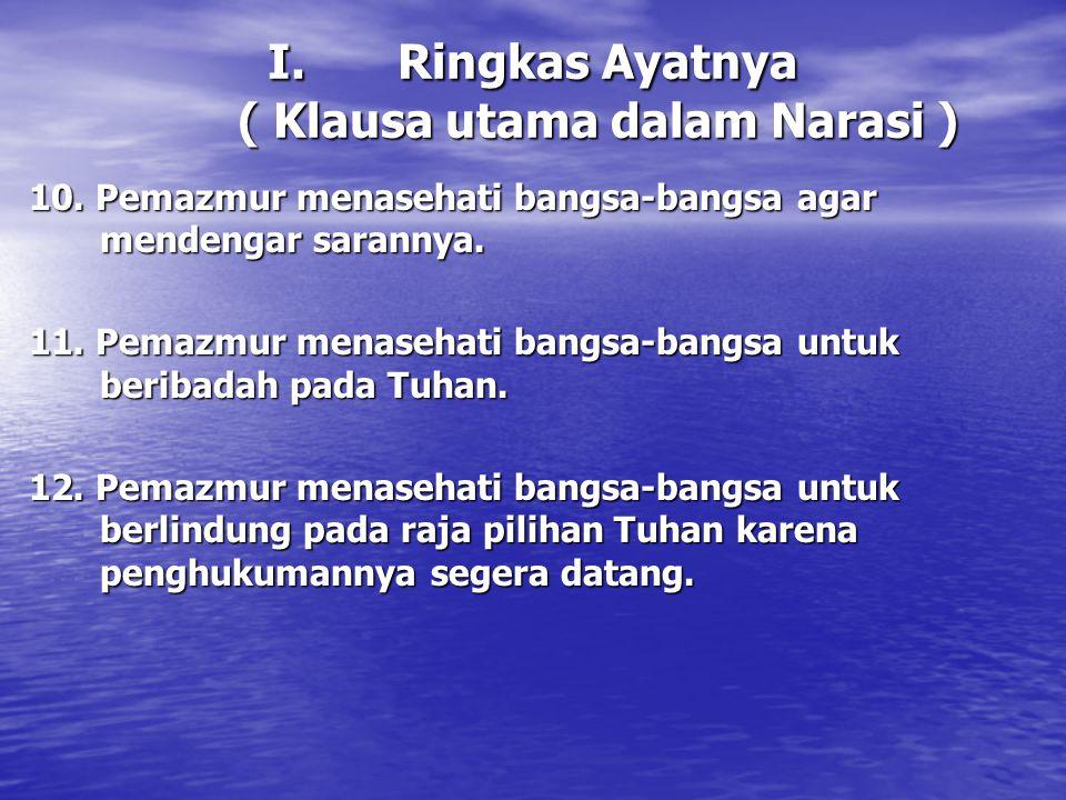I.Ringkas Ayatnya ( Klausa utama dalam Narasi ) 10. Pemazmur menasehati bangsa-bangsa agar mendengar sarannya. 11. Pemazmur menasehati bangsa-bangsa u