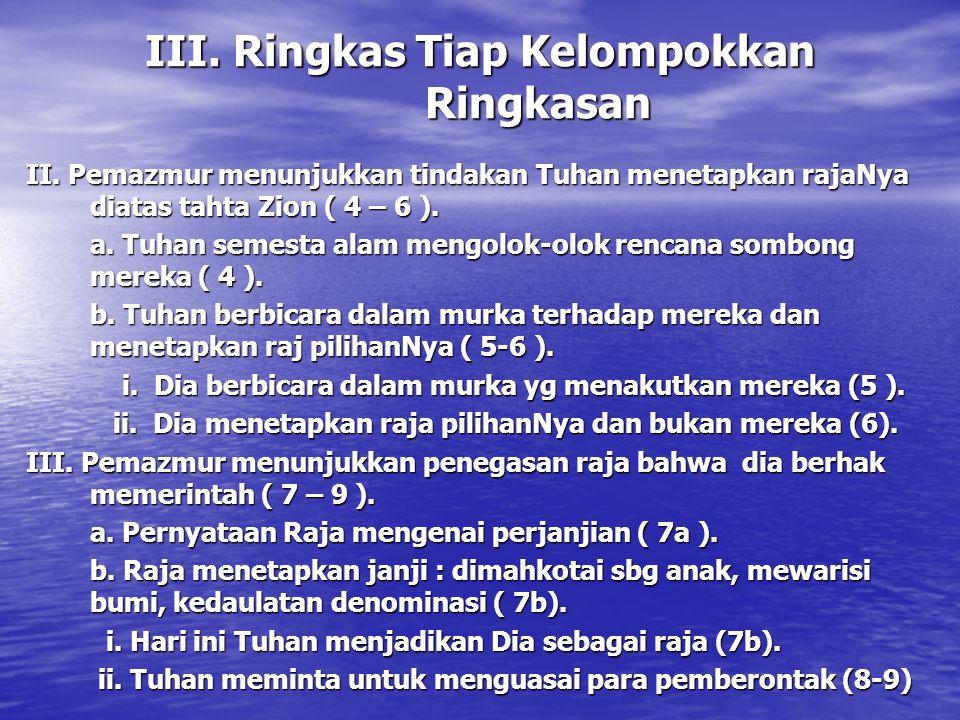 III. Ringkas Tiap Kelompokkan Ringkasan II. Pemazmur menunjukkan tindakan Tuhan menetapkan rajaNya diatas tahta Zion ( 4 – 6 ). a. Tuhan semesta alam