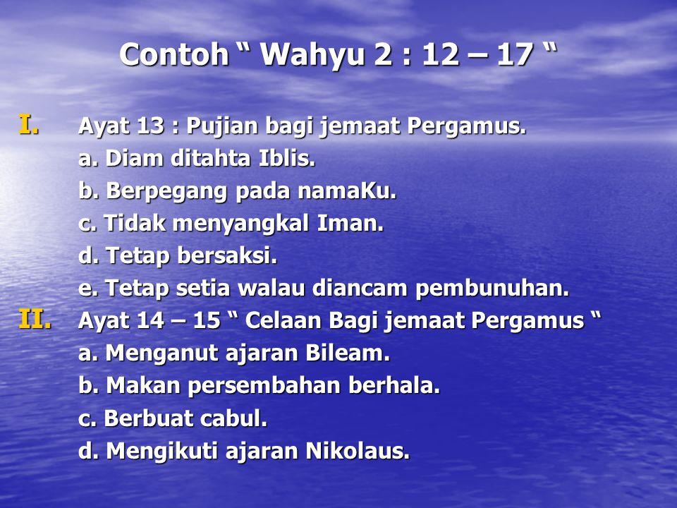 """Contoh """" Wahyu 2 : 12 – 17 """" I. Ayat 13 : Pujian bagi jemaat Pergamus. a. Diam ditahta Iblis. b. Berpegang pada namaKu. c. Tidak menyangkal Iman. d. T"""