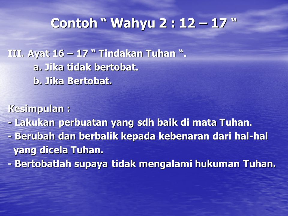 "Contoh "" Wahyu 2 : 12 – 17 "" III. Ayat 16 – 17 "" Tindakan Tuhan "". a. Jika tidak bertobat. b. Jika Bertobat. Kesimpulan : - Lakukan perbuatan yang sdh"