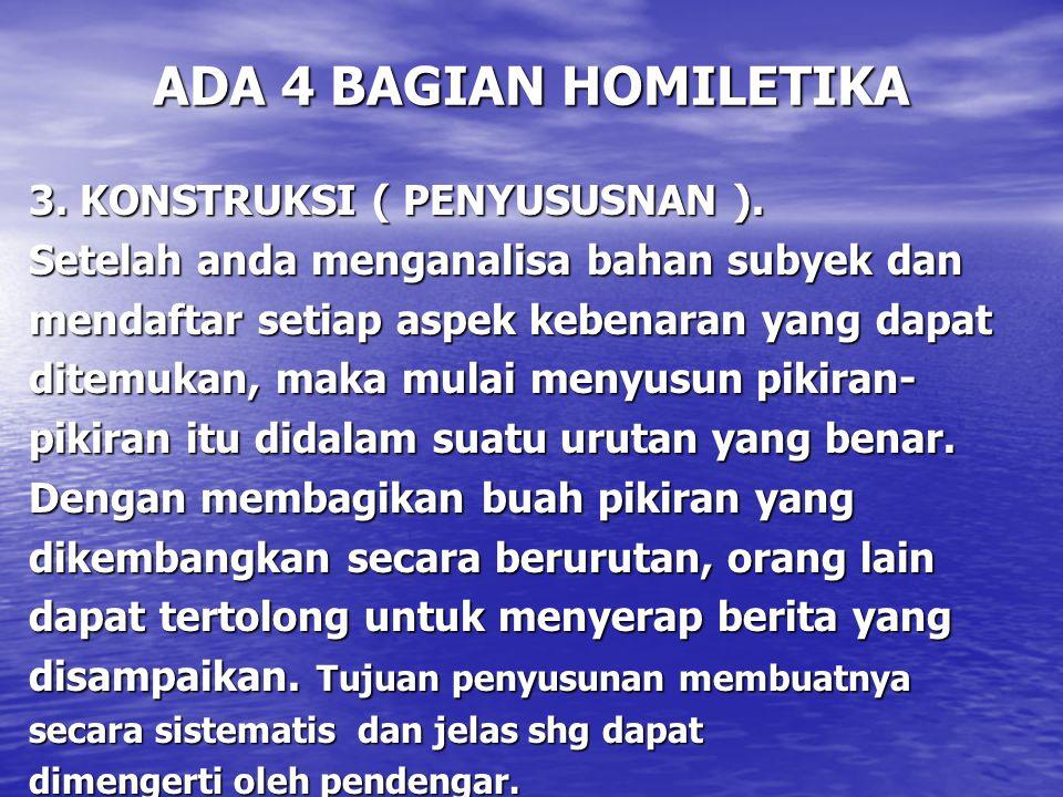ADA 4 BAGIAN HOMILETIKA 3. KONSTRUKSI ( PENYUSUSNAN ). Setelah anda menganalisa bahan subyek dan mendaftar setiap aspek kebenaran yang dapat ditemukan