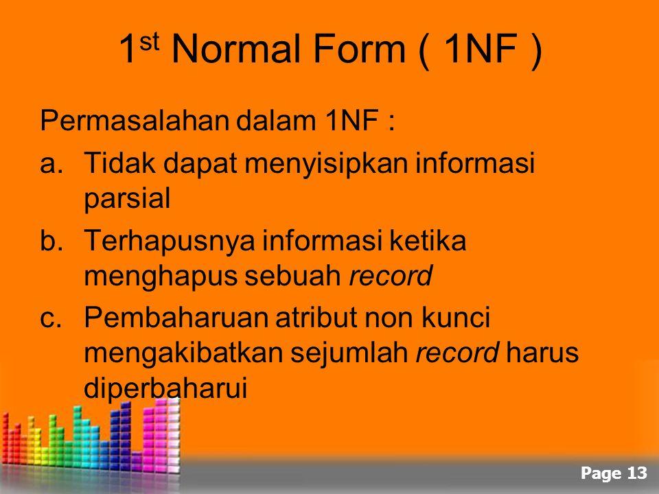 Page 13 1 st Normal Form ( 1NF ) Permasalahan dalam 1NF : a.Tidak dapat menyisipkan informasi parsial b.Terhapusnya informasi ketika menghapus sebuah
