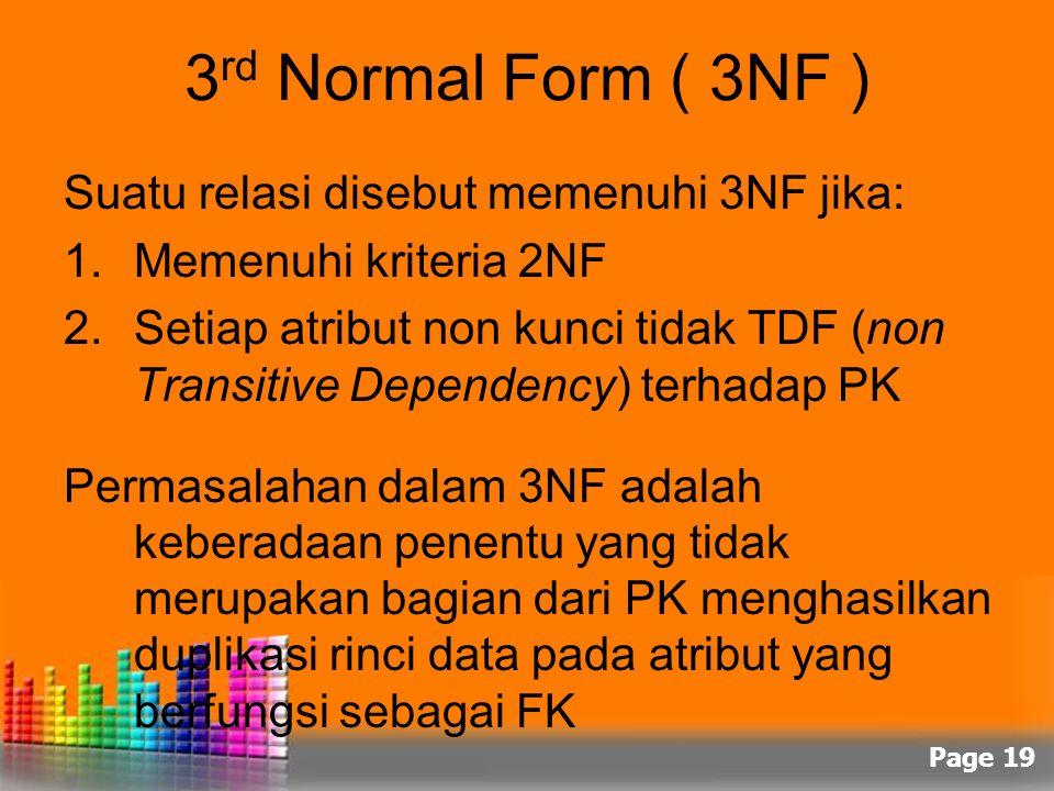 Page 19 3 rd Normal Form ( 3NF ) Suatu relasi disebut memenuhi 3NF jika: 1.Memenuhi kriteria 2NF 2.Setiap atribut non kunci tidak TDF (non Transitive