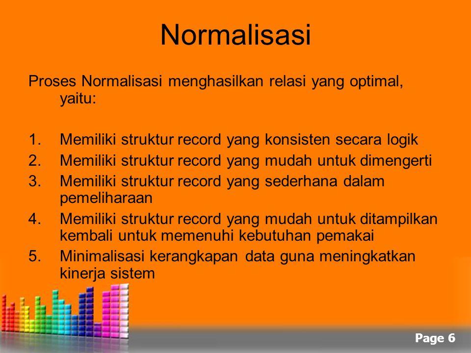 Page 6 Normalisasi Proses Normalisasi menghasilkan relasi yang optimal, yaitu: 1.Memiliki struktur record yang konsisten secara logik 2.Memiliki struk