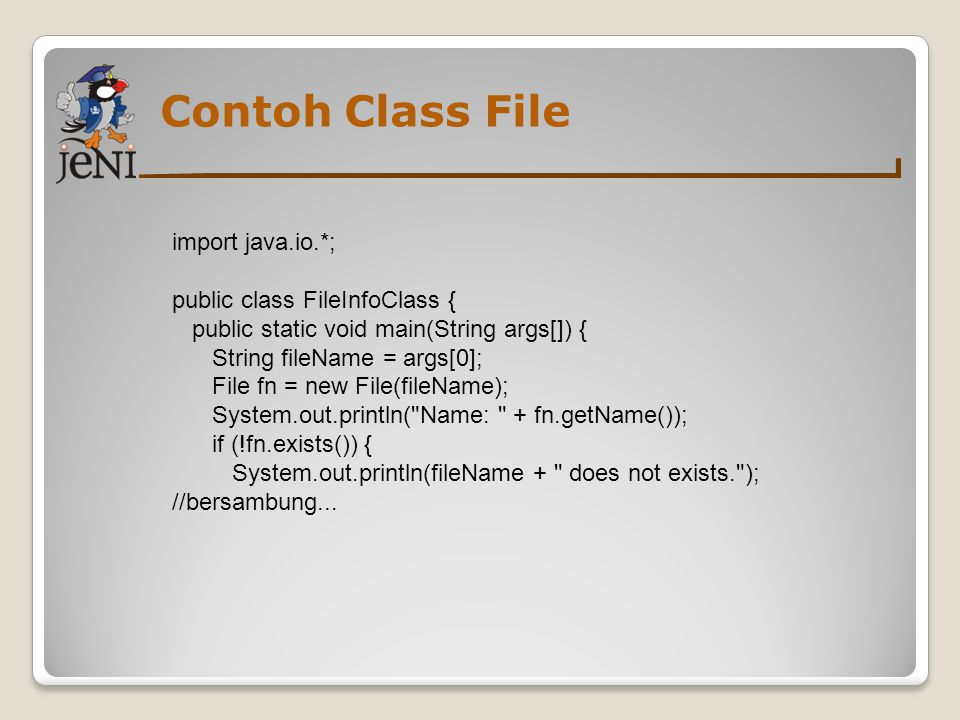 Contoh Class File import java.io.*; public class FileInfoClass { public static void main(String args[]) { String fileName = args[0]; File fn = new Fil