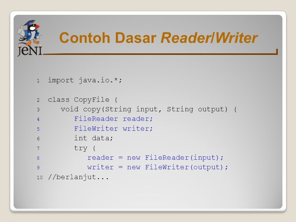 Contoh Dasar Reader/Writer 1 import java.io.*; 2 class CopyFile { 3 void copy(String input, String output) { 4 FileReader reader; 5 FileWriter writer;