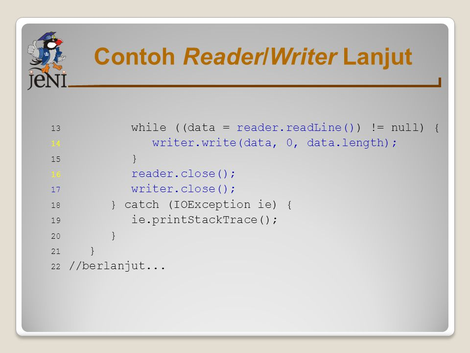 Contoh Reader/Writer Lanjut 13 while ((data = reader.readLine()) != null) { 14 writer.write(data, 0, data.length); 15 } 16 reader.close(); 17 writer.c