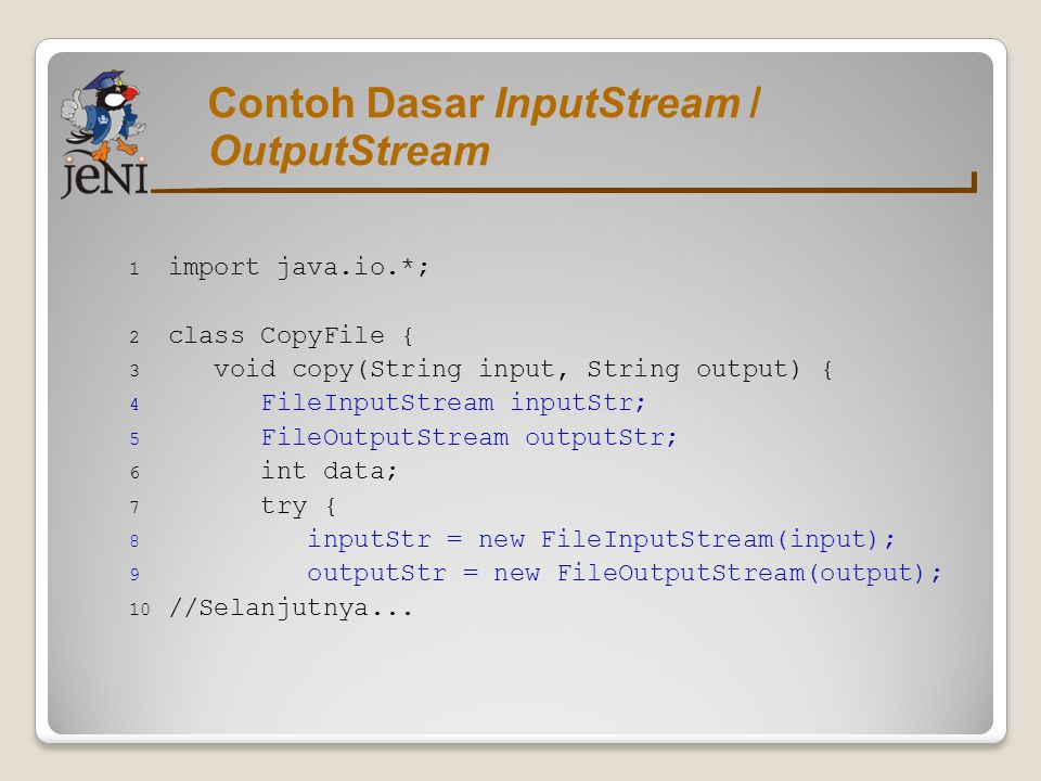 Contoh Dasar InputStream / OutputStream 1 import java.io.*; 2 class CopyFile { 3 void copy(String input, String output) { 4 FileInputStream inputStr;
