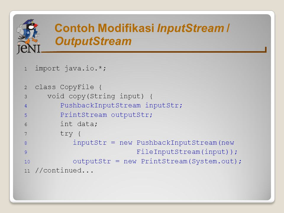 Contoh Modifikasi InputStream / OutputStream 1 import java.io.*; 2 class CopyFile { 3 void copy(String input) { 4 PushbackInputStream inputStr; 5 Prin