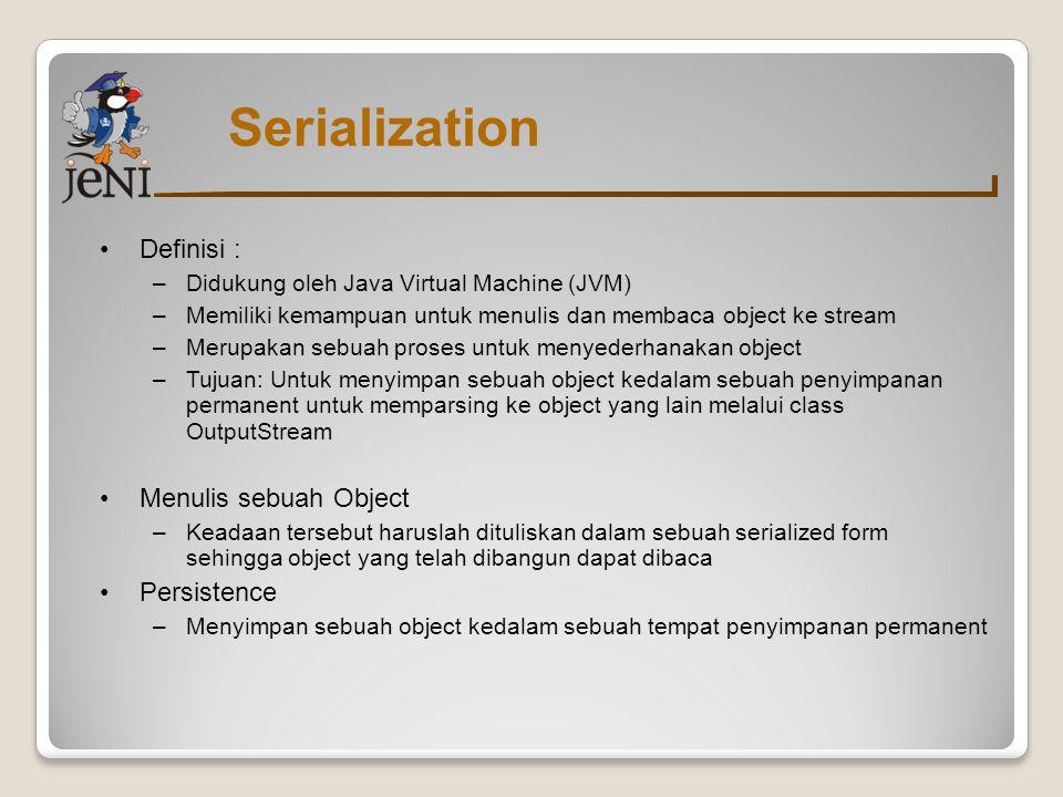 Streams untuk serialization –ObjectInputStream Untuk deserializing –ObjectOutputStream Untuk serializing Untuk memperbolehkan sebuah object untuk di-serialize : –Class tersebut harus meng-implement interface Serializable –Class tersebut harus menyediakan sebuah default constructor tanpa argument –Kemampuan serialize diwariskan Tidak perlu untuk meng-implement Serializable untuk tiap class Bisa meng-implement Serializable sepanjang masih dalam hierarki class Serialization
