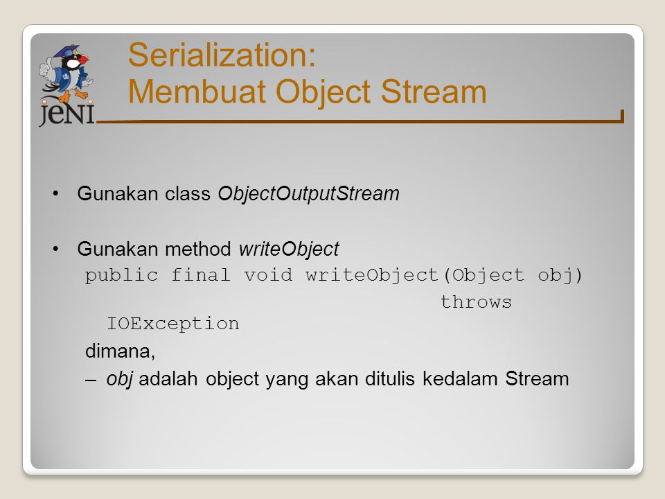 Serialization: Membuat Object Stream Gunakan class ObjectOutputStream Gunakan method writeObject public final void writeObject(Object obj) throws IOEx