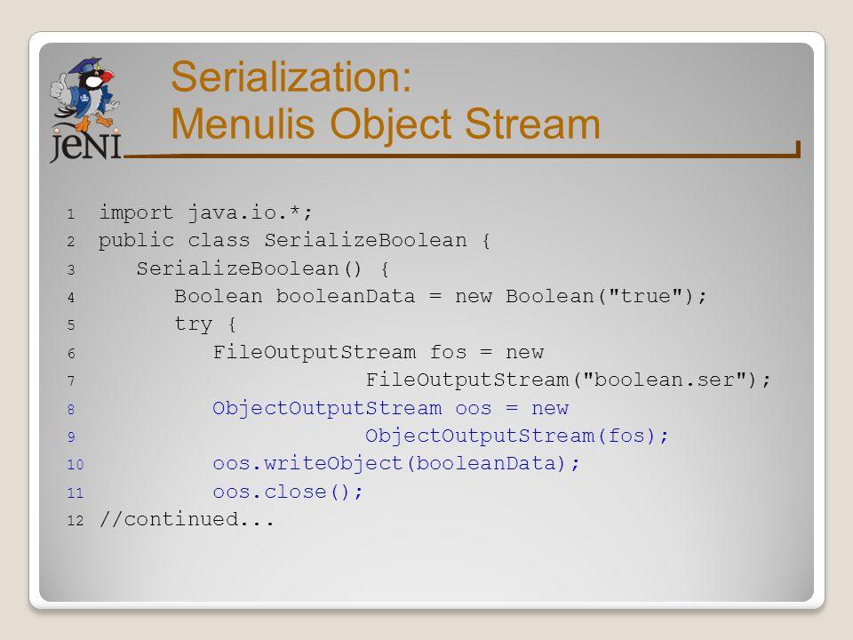 Serialization: Menulis Object Stream 13 } catch (IOException ie) { 14 ie.printStackTrace(); 15 } 16 } 17 public static void main(String args[]) { 18 SerializeBoolean sb = new SerializeBoolean(); 19 } 20 }